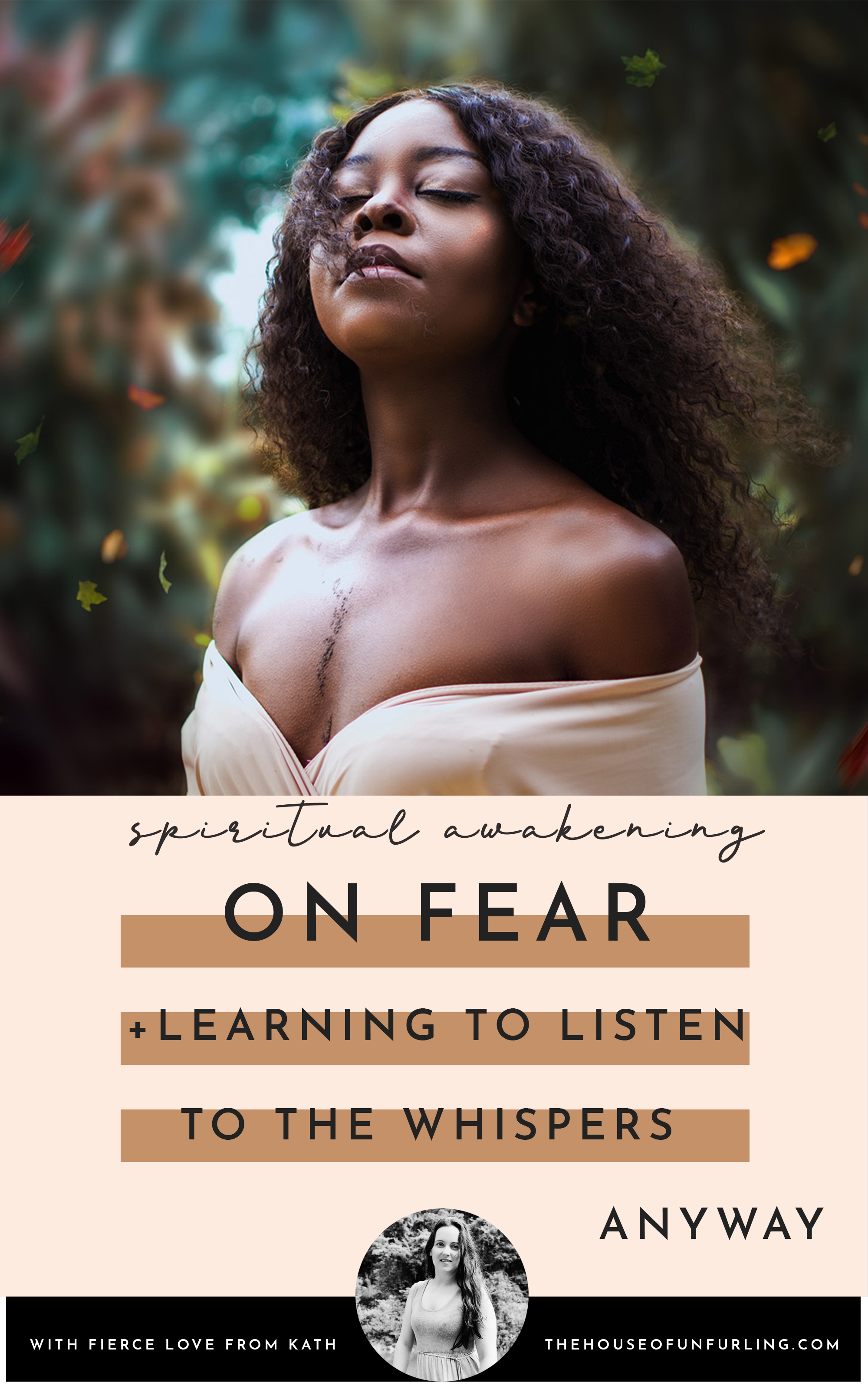 CLICK THROUGH TO READ: On fear, and learning to listen to the whispers anyway. From Deepening Into Intuition. With fierce love, Kath - kathleensaelens.com