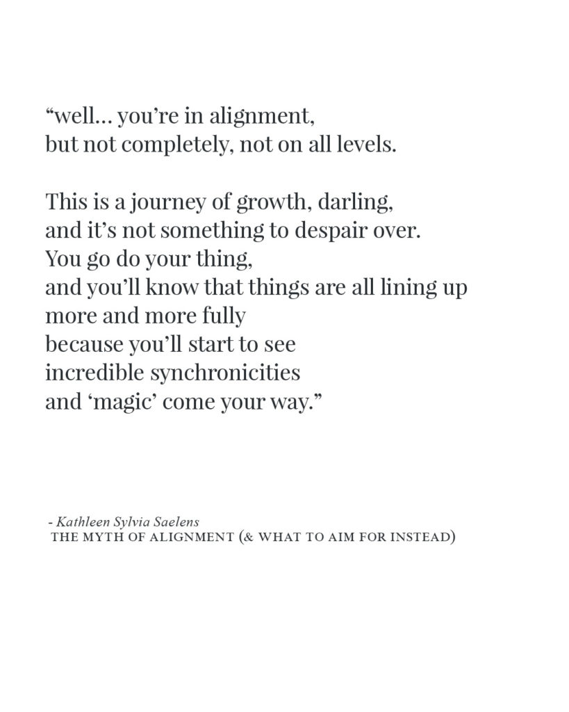"""""""well... you're in alignment, but not completely, not on all levels. This is a journey of growth, darling, and it's not something to despair over. You go do your thing, and you'll know that things are all lining up more and more fully because you'll start to see incredible synchronicities and 'magic' come your way."""""""